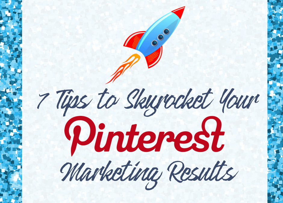 7 Tips to Skyrocket Your Pinterest Marketing Results